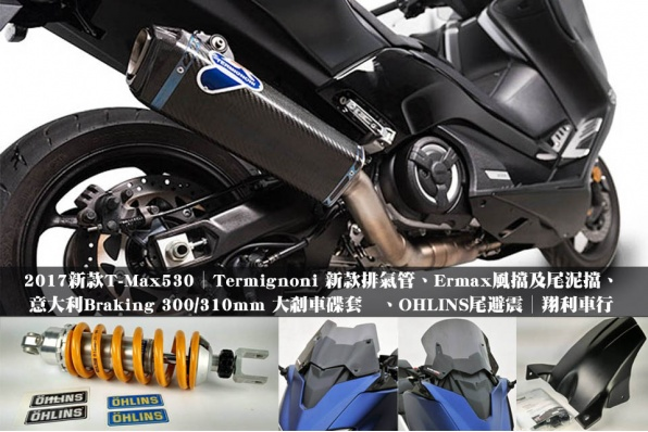 2017新款T-Max530│Termignoni 新款排氣管、Ermax風擋及尾泥擋、意大利Braking 300/310mm 大刹車碟套装、OHLINS尾避震│翔利車行